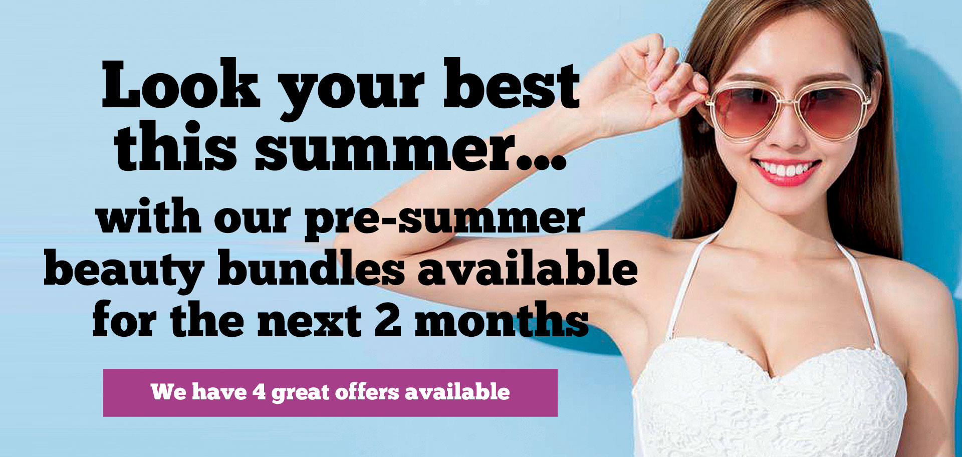 look your best this summer... with our pre-summer beauty bundles available for the next 2 months