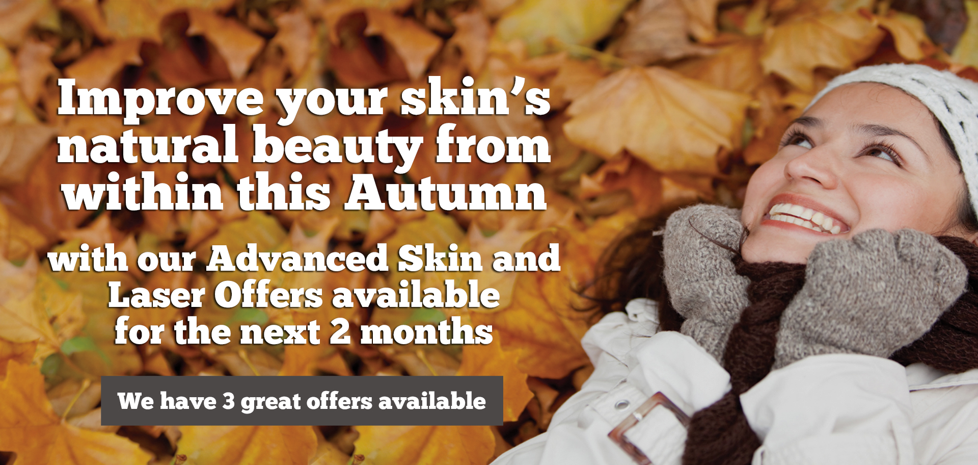 We have 3 new 'Autumn Advanced Skin and Laser Offers' for the months of September & October.